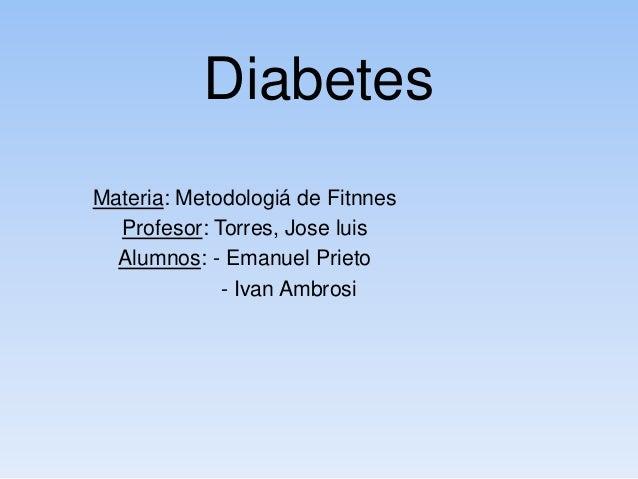 Diabetes Materia: Metodologiá de Fitnnes Profesor: Torres, Jose luis Alumnos: - Emanuel Prieto - Ivan Ambrosi