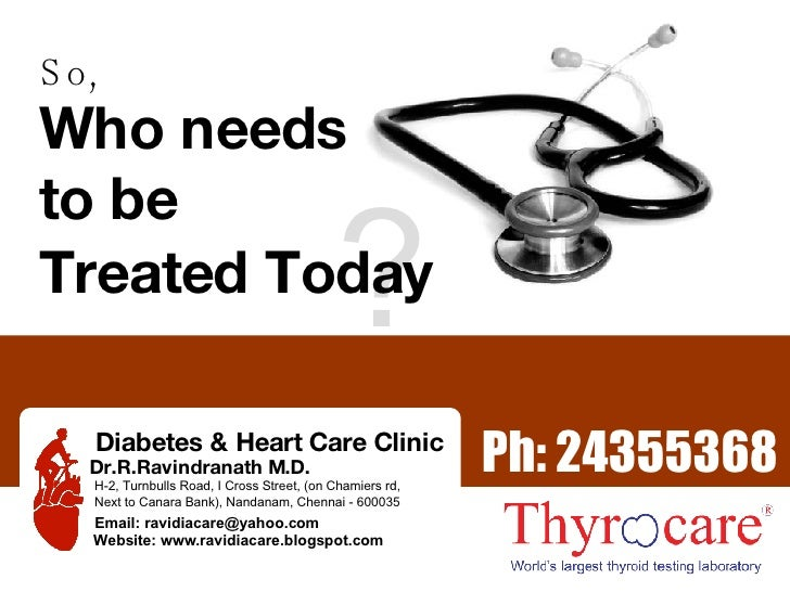 So, Who needs to be ? Treated Today Ph: 24355368 Diabetes & Heart Care Clinic Dr.R.Ravindranath M.D. H-2, Turnbulls Road, ...