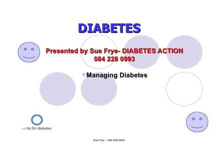 DIABETES <ul><li>Presented by Sue Frye- DIABETES ACTION </li></ul><ul><li>084 228 0993 </li></ul><ul><li>Managing Diabetes...
