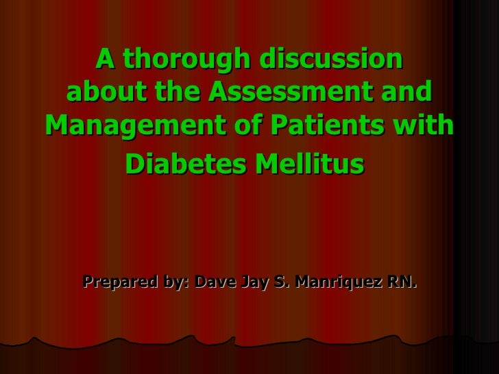A thorough discussion about the Assessment and Management of Patients with Diabetes Mellitus   Prepared by: Dave Jay S. Ma...