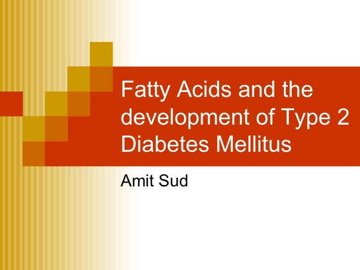 Fatty Acids and the development of Type 2 Diabetes Mellitus Amit Sud