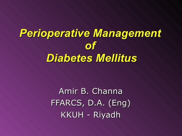 Perioperative Management  of  Diabetes Mellitus Amir B. Channa FFARCS, D.A. (Eng) KKUH - Riyadh