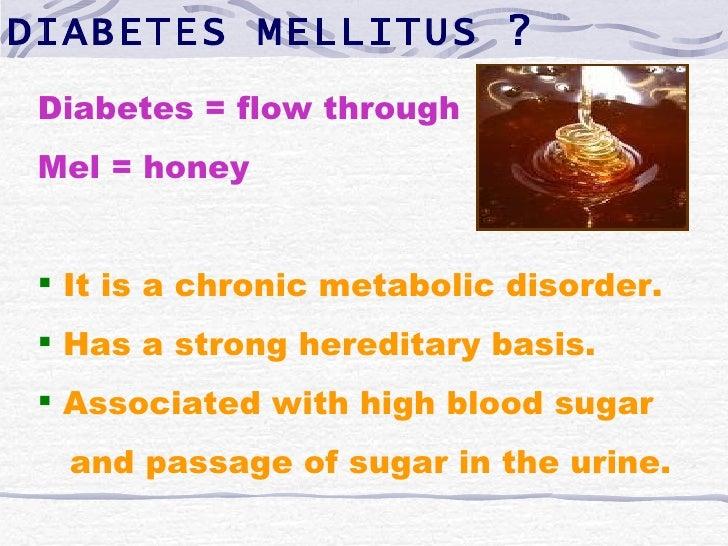 DIABETES MELLITUS ? Diabetes = flow through Mel = honey  It is a chronic metabolic disorder.  Has a strong hereditary ba...