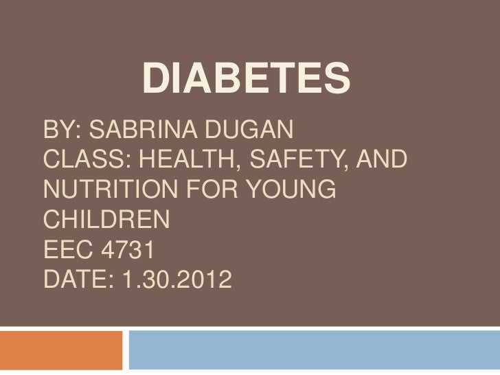 DIABETESBY: SABRINA DUGANCLASS: HEALTH, SAFETY, ANDNUTRITION FOR YOUNGCHILDRENEEC 4731DATE: 1.30.2012