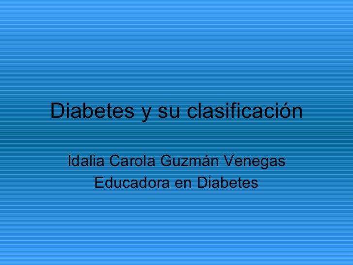 Diabetes y su clasificación Idalia Carola Guzmán Venegas Educadora en Diabetes