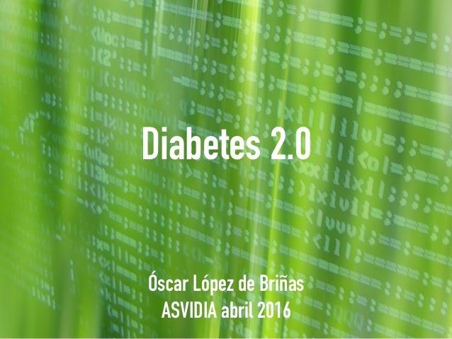 Diabetes 2.0 Óscar López de Briñas ASVIDIA abril 2016