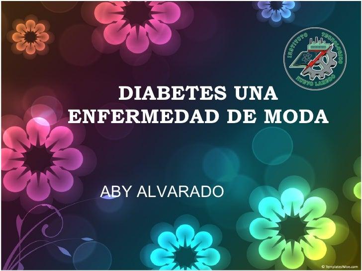 DIABETES UNA ENFERMEDAD DE MODA ABY ALVARADO