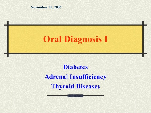 Diabetes Adrenal Insufficiency Thyroid Diseases November 11, 2007 Oral Diagnosis I