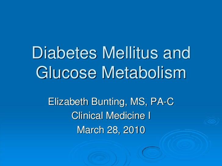 Diabetes Mellitus andGlucose Metabolism<br />Elizabeth Bunting, MS, PA-C<br />Clinical Medicine I<br />March 28, 2010<br />