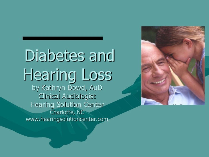 Diabetes and Hearing Loss by Kathryn Dowd, AuD Clinical Audiologist Hearing Solution Center Charlotte, NC www.hearingsolut...