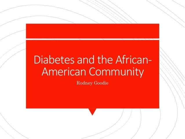 Diabetes and the African- American Community Rodney Goodie