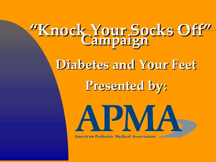 """ Knock Your Socks Off"" Diabetes and Your Feet Presented by: Campaign"