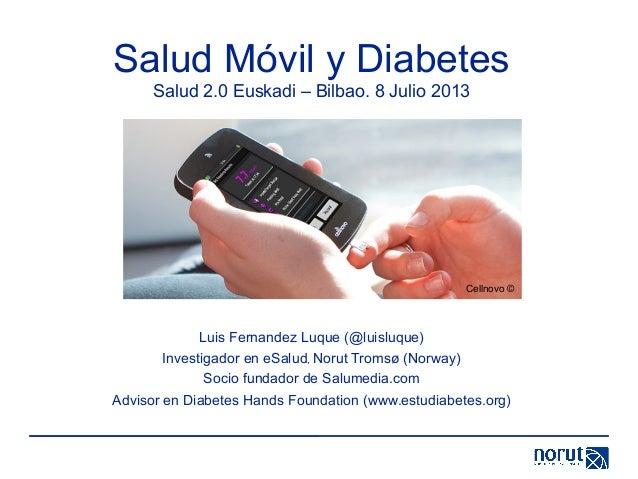 Salud Móvil y Diabetes Salud 2.0 Euskadi – Bilbao. 8 Julio 2013 Luis Fernandez Luque (@luisluque) Investigador en eSalud, ...