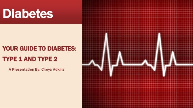 Diabetes YOUR GUIDE TO DIABETES: TYPE 1 AND TYPE 2 A Presentation By: Choya Adkins