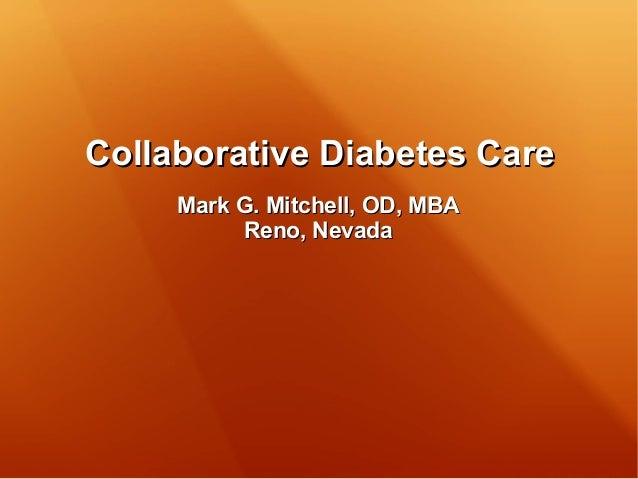 Collaborative Diabetes CareCollaborative Diabetes Care Mark G. Mitchell, OD, MBAMark G. Mitchell, OD, MBA Reno, NevadaReno...