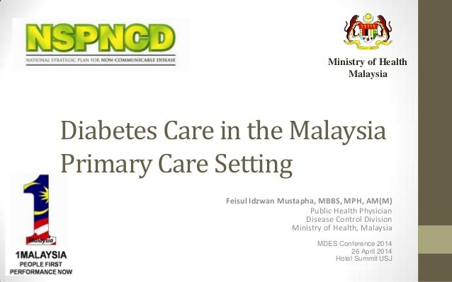 Diabetes Care in the Malaysia Primary Care Setting Feisul Idzwan Mustapha, MBBS, MPH, AM(M) Public Health Physician Diseas...