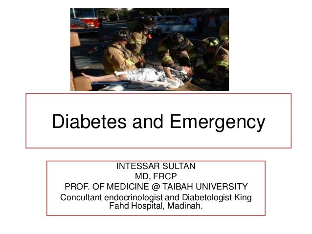 Diabetes and EmergencyINTESSAR SULTANMD, FRCPPROF. OF MEDICINE @ TAIBAH UNIVERSITYConcultant endocrinologist and Diabetolo...