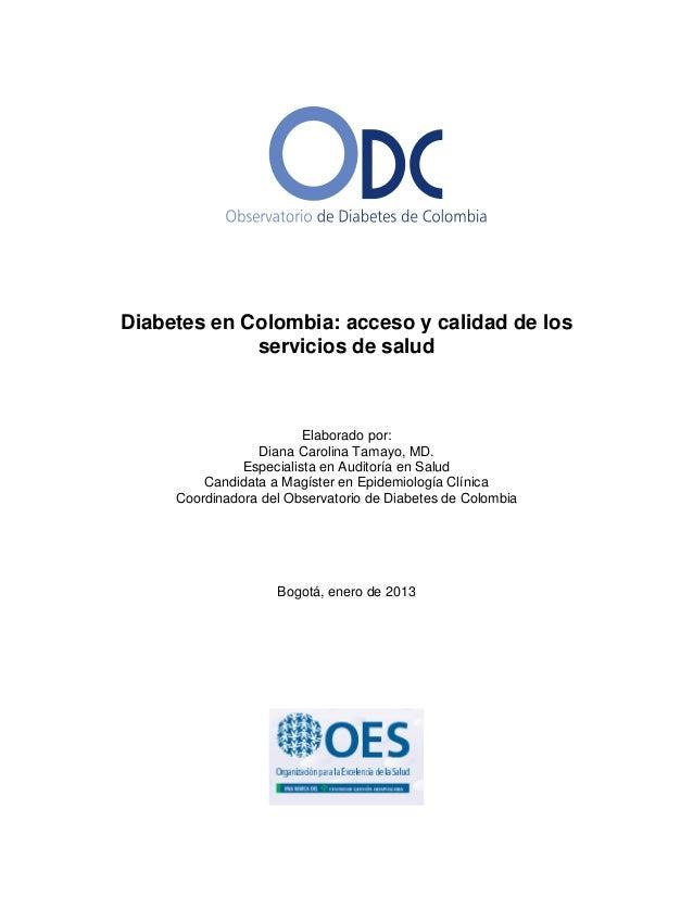 Diabetes en Colombia: acceso y calidad de los servicios de salud Elaborado por: Diana Carolina Tamayo, MD. Especialista en...
