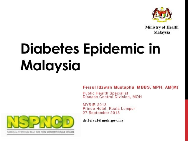 Ministry of Health Malaysia  Diabetes Epidemic in Malaysia Feisul Idzw an Mustapha MBBS, MPH, AM(M) Public Health Speciali...