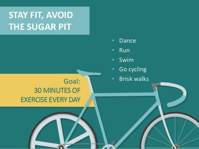 STAY FIT, AVOID THE SUGAR PIT • Dance • Run • Swim • Go cycling • Brisk walksGoal: 30 MINUTESOF EXERCISEEVERYDAY