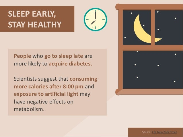SLEEP EARLY, STAY HEALTHY Source: The New York Times People who go to sleep late are more likely to acquire diabetes. Scie...