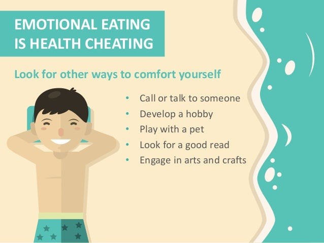 EMOTIONAL EATING IS HEALTH CHEATING Look for other ways to comfort yourself • Call or talk to someone • Develop a hobby • ...