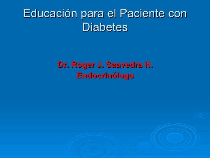 Educación para el Paciente con           Diabetes         Dr. Roger J. Saavedra H.            Endocrinólogo