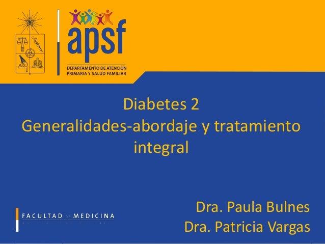 Diabetes 2 Generalidades-abordaje y tratamiento integral Dra. Paula Bulnes Dra. Patricia Vargas