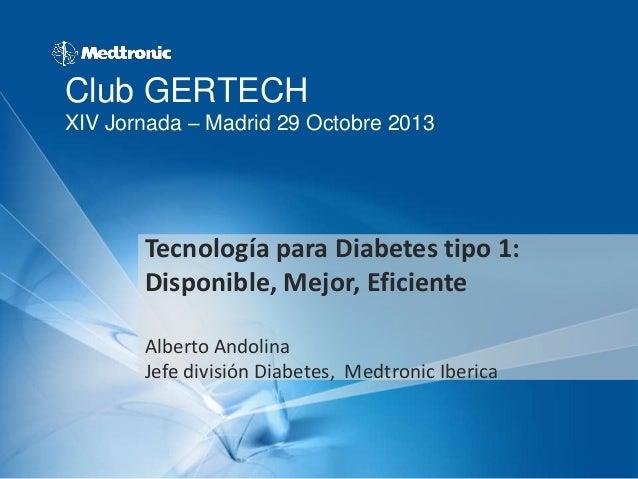 Club GERTECH XIV Jornada – Madrid 29 Octobre 2013  Tecnología para Diabetes tipo 1: Disponible, Mejor, Eficiente Alberto A...