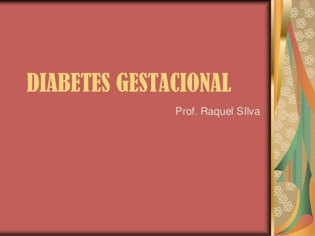 DIABETES GESTACIONAL Prof. Raquel SIlva
