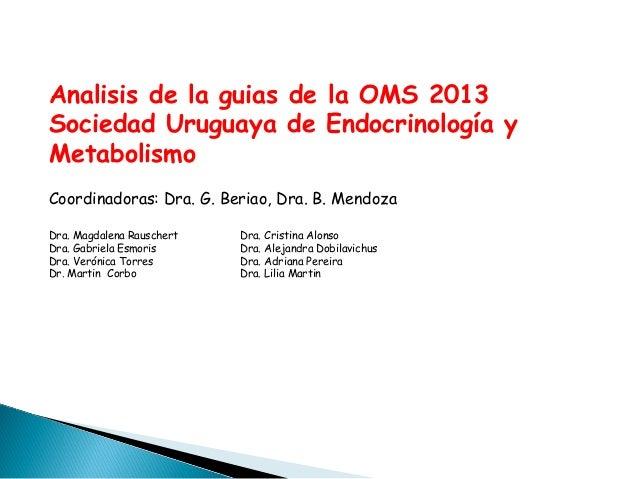 Analisis de la guias de la OMS 2013 Sociedad Uruguaya de Endocrinología y Metabolismo Coordinadoras: Dra. G. Beriao, Dra. ...