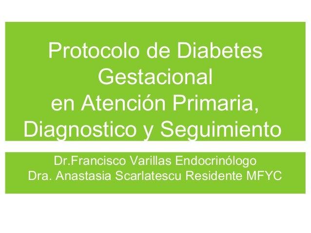 Protocolo de Diabetes Gestacional en Atención Primaria, Diagnostico y Seguimiento Dr.Francisco Varillas Endocrinólogo Dra....