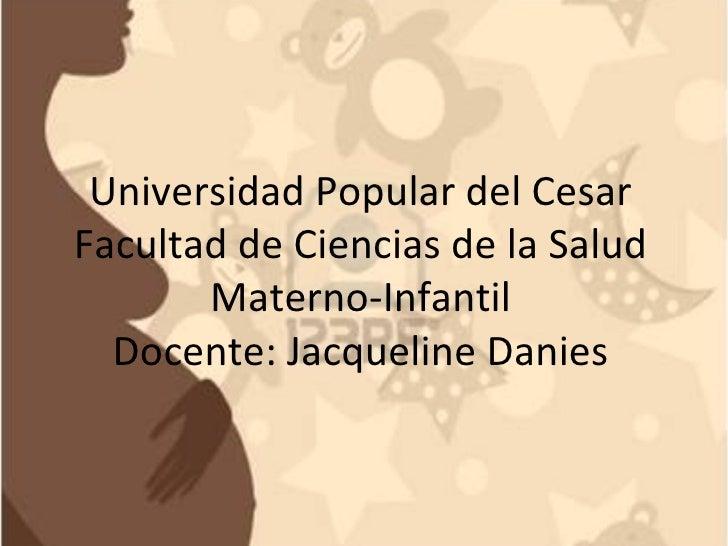 Universidad Popular del CesarFacultad de Ciencias de la Salud       Materno-Infantil  Docente: Jacqueline Danies