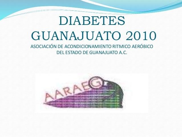 DIABETES GUANAJUATO 2010 ASOCIACIÓN DE ACONDICIONAMIENTO RITMICO AERÓBICO DEL ESTADO DE GUANAJUATO A.C.