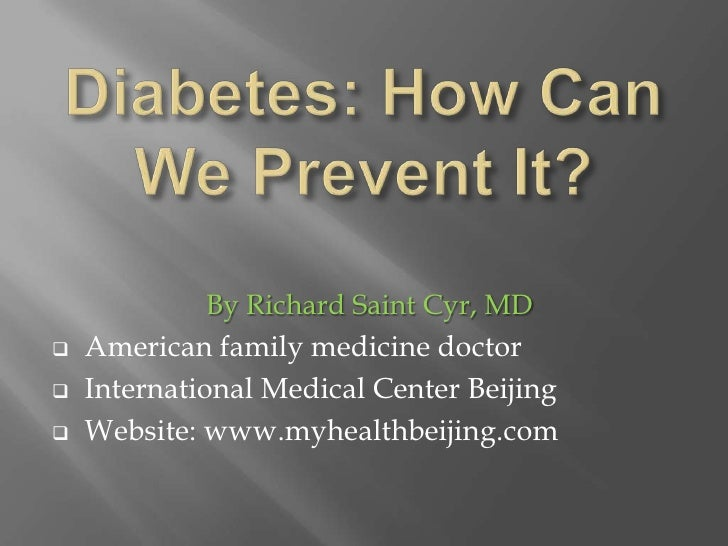 Diabetes: How Can We Prevent It?<br />By Richard Saint Cyr, MD<br /><ul><li>American family medicine doctor