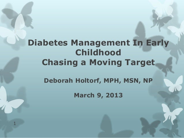 Diabetes Management In EarlyChildhoodChasing a Moving TargetDeborah Holtorf, MPH, MSN, NPMarch 9, 20131
