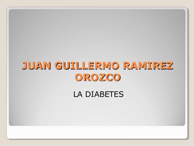 JUAN GUILLERMO RAMIREZJUAN GUILLERMO RAMIREZ OROZCOOROZCO LA DIABETES