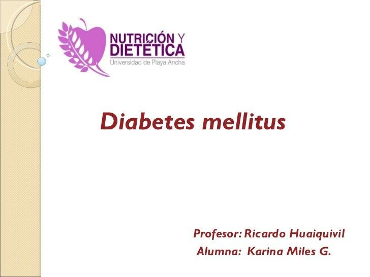 Diabetes mellitus Profesor: Ricardo Huaiquivil Alumna:  Karina Miles G.