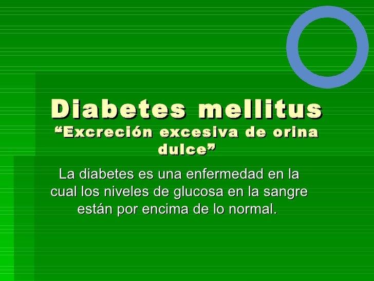 """Diabetes mellitus""""Excreción excesiva de orina           dulce"""" La diabetes es una enfermedad en lacual los niveles de gluc..."""