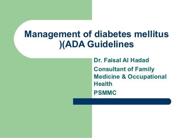 Management of diabetes mellitus ((ADA Guidelines Dr. Faisal Al Hadad Consultant of Family Medicine & Occupational Health P...