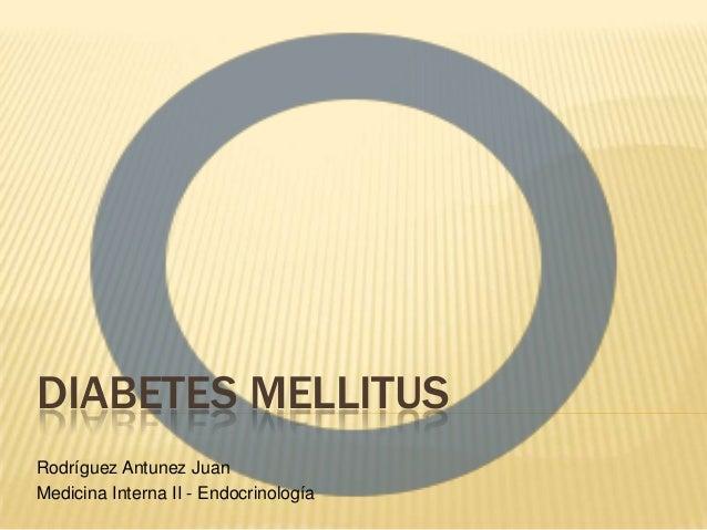 DIABETES MELLITUS Rodríguez Antunez Juan Medicina Interna II - Endocrinología
