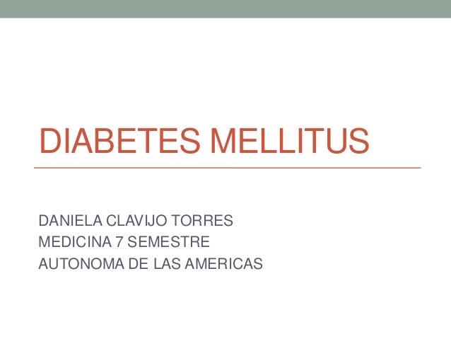 DIABETES MELLITUS DANIELA CLAVIJO TORRES MEDICINA 7 SEMESTRE AUTONOMA DE LAS AMERICAS