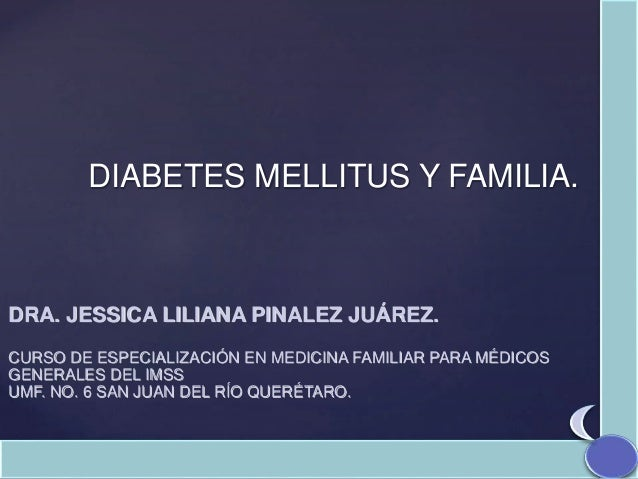 DIABETES MELLITUS Y FAMILIA. DRA. JESSICA LILIANA PINALEZ JUÁREZ. CURSO DE ESPECIALIZACIÓN EN MEDICINA FAMILIAR PARA MÉDIC...