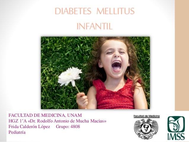 DIABETES MELLITUS INFANTIL FACULTAD DE MEDICINA, UNAM HGZ 1'A «Dr. Rodolfo Antonio de Mucha Macías» Frida Calderón López G...