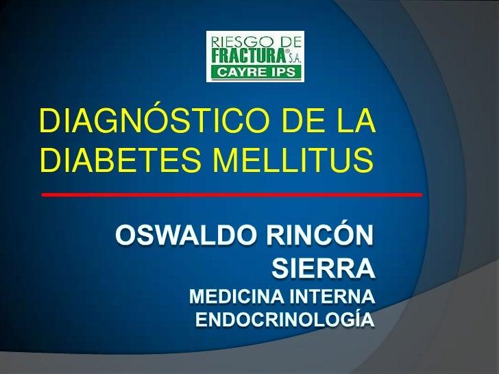 OSWALDO RINCÓN SIERRA MEDICINA INTERNA ENDOCRINOLOGíA<br />DIAGNÓSTICO DE LA DIABETES MELLITUS  <br />