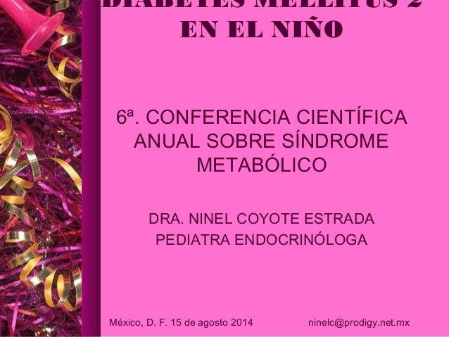 DIABETES MELLITUS 2  EN EL NIÑO  6ª. CONFERENCIA CIENTÍFICA  ANUAL SOBRE SÍNDROME  METABÓLICO  DRA. NINEL COYOTE ESTRADA  ...