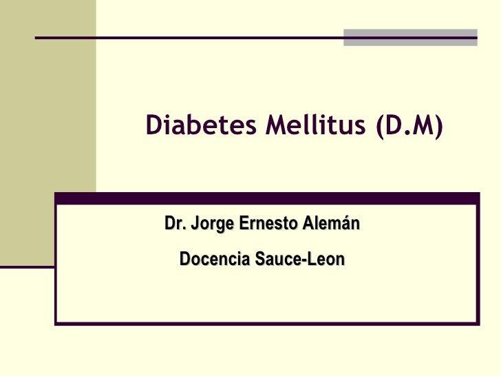 Diabetes Mellitus (D.M) Dr. Jorge Ernesto Alemán Docencia Sauce-Leon