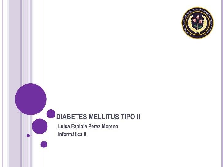 DIABETES MELLITUS TIPO II Luisa Fabiola Pérez Moreno Informática II