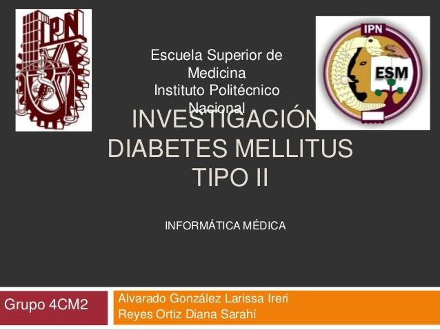 INVESTIGACIÓN: DIABETES MELLITUS TIPO II Alvarado González Larissa Ireri Reyes Ortiz Diana Sarahí Grupo 4CM2 Escuela Super...