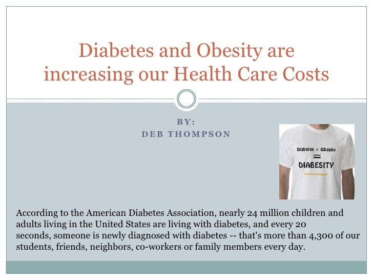 By:<br />Deb Thompson<br />Diabetes and Obesity are increasing our Health Care Costs<br />According to the American Diabet...